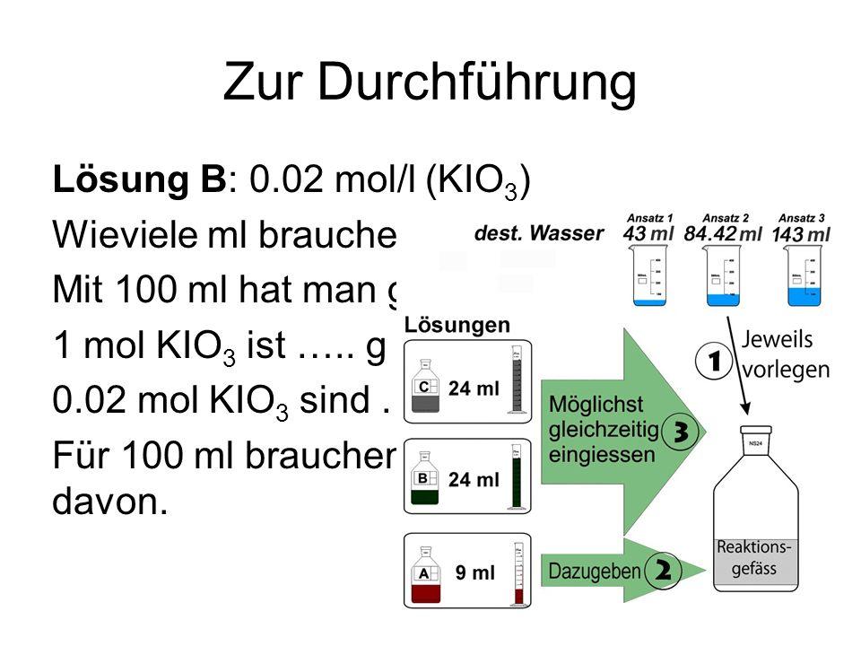 Zur Durchführung Lösung B: 0.02 mol/l (KIO3) Wieviele ml brauchen Sie