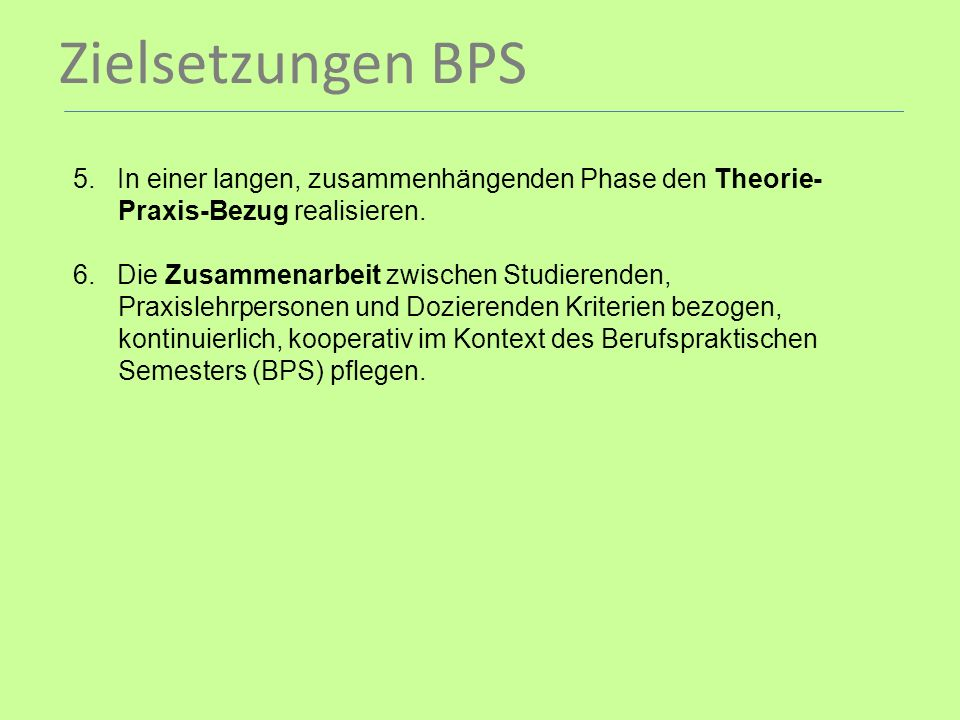 Zielsetzungen BPS . 5. In einer langen, zusammenhängenden Phase den Theorie- Praxis-Bezug realisieren.