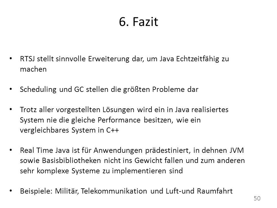6. Fazit RTSJ stellt sinnvolle Erweiterung dar, um Java Echtzeitfähig zu machen. Scheduling und GC stellen die größten Probleme dar.