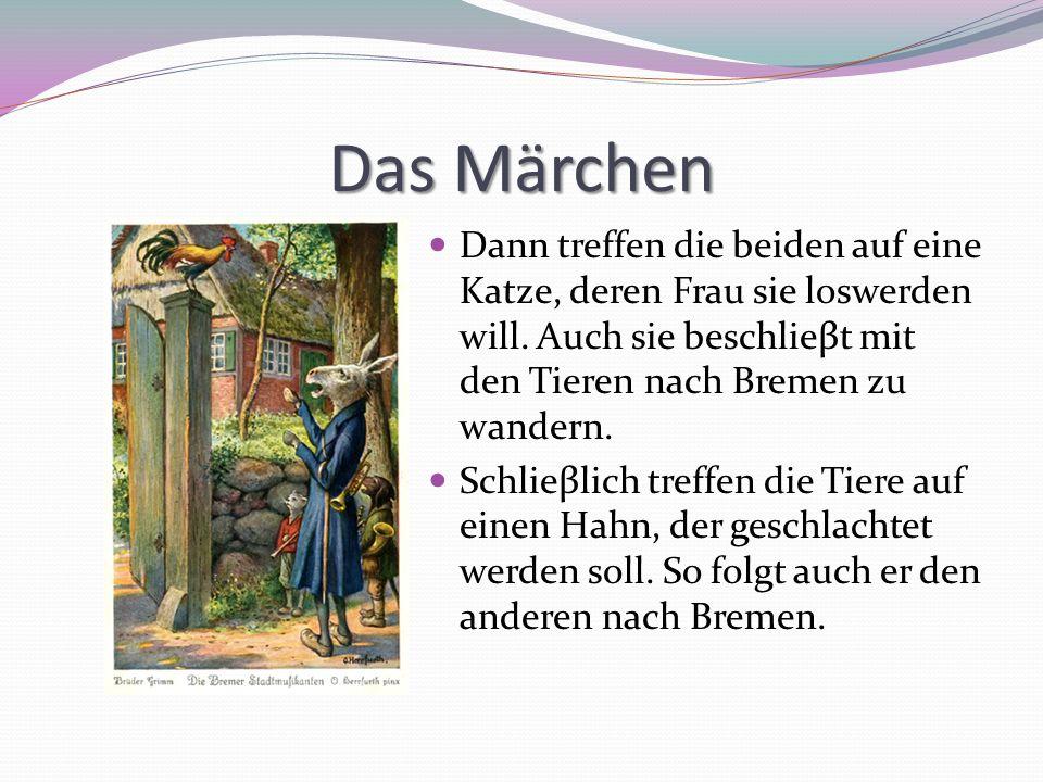 Das Märchen Dann treffen die beiden auf eine Katze, deren Frau sie loswerden will. Auch sie beschlieβt mit den Tieren nach Bremen zu wandern.