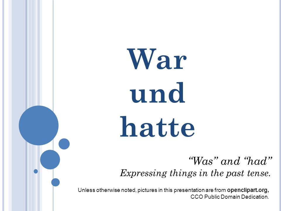 War und hatte Was and had Expressing things in the past tense.
