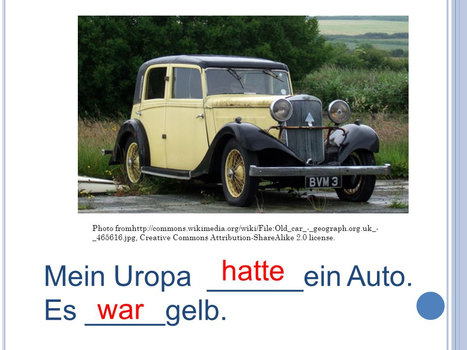 Mein Uropa ______ein Auto. Es _____gelb. war
