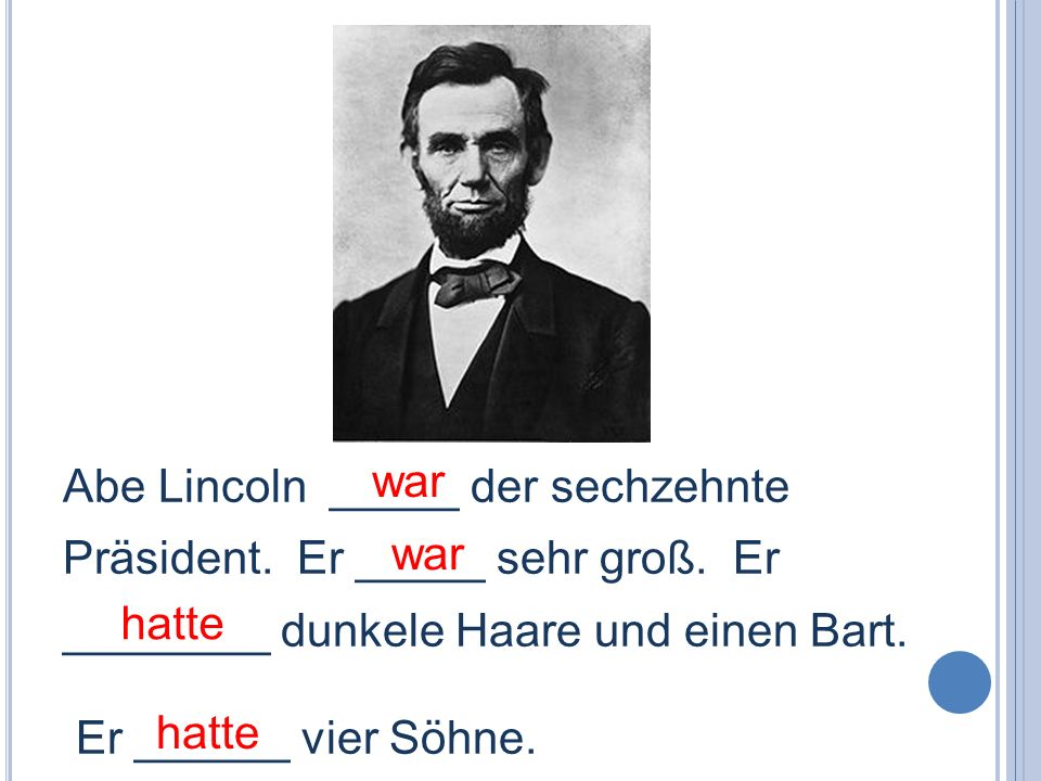war Abe Lincoln _____ der sechzehnte Präsident. Er _____ sehr groß. Er ________ dunkele Haare und einen Bart.