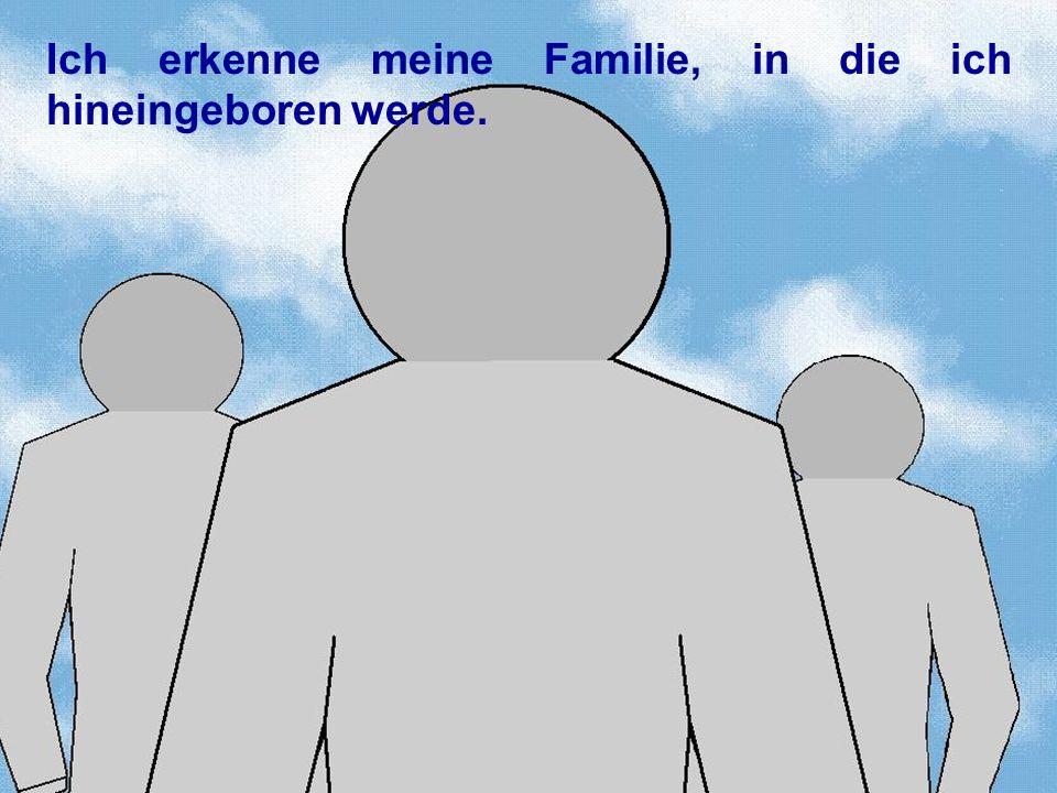 Ich erkenne meine Familie, in die ich hineingeboren werde.