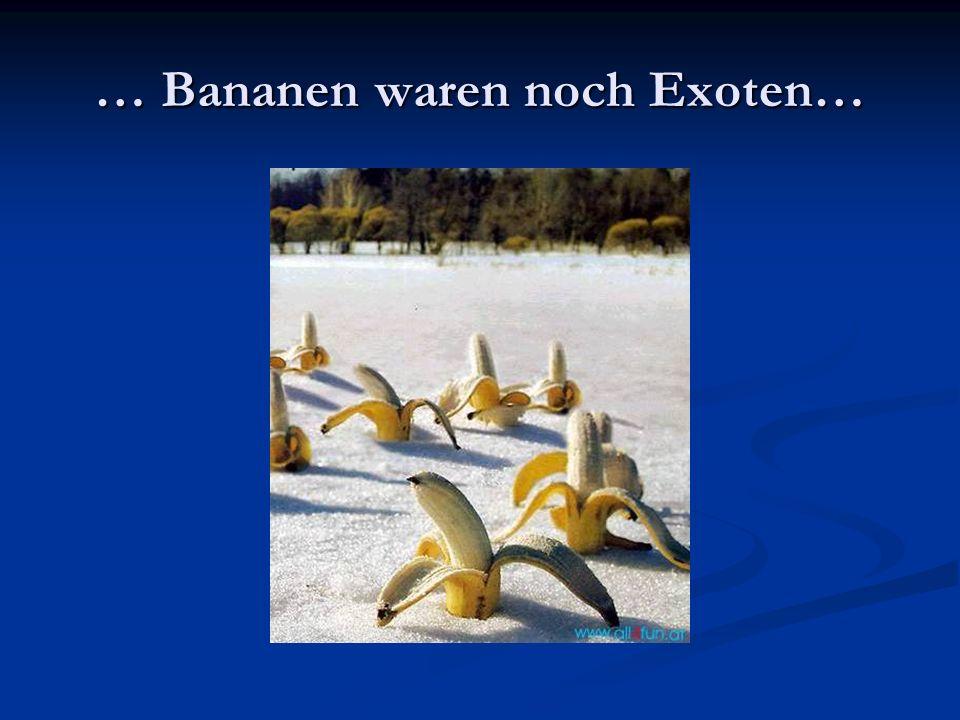 … Bananen waren noch Exoten…