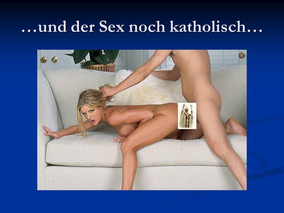 …und der Sex noch katholisch…