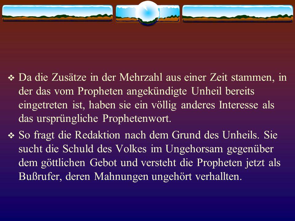 Da die Zusätze in der Mehrzahl aus einer Zeit stammen, in der das vom Propheten angekündigte Unheil bereits eingetreten ist, haben sie ein völlig anderes Interesse als das ursprüngliche Prophetenwort.