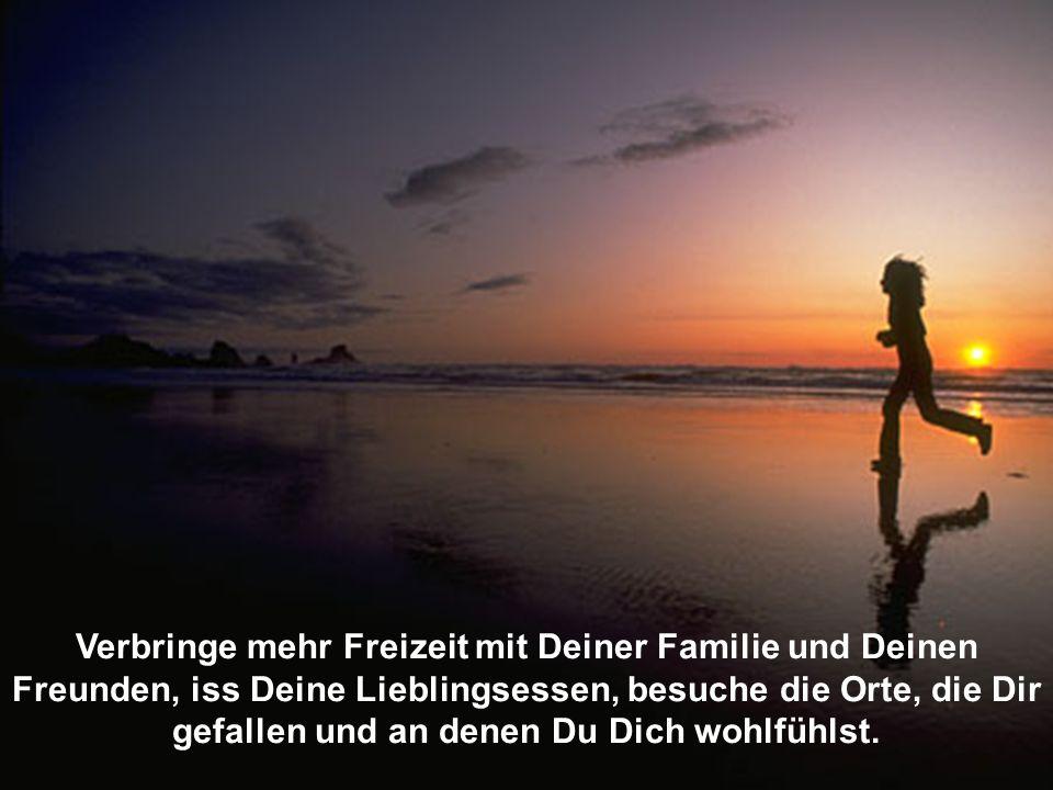 Verbringe mehr Freizeit mit Deiner Familie und Deinen Freunden, iss Deine Lieblingsessen, besuche die Orte, die Dir gefallen und an denen Du Dich wohlfühlst.
