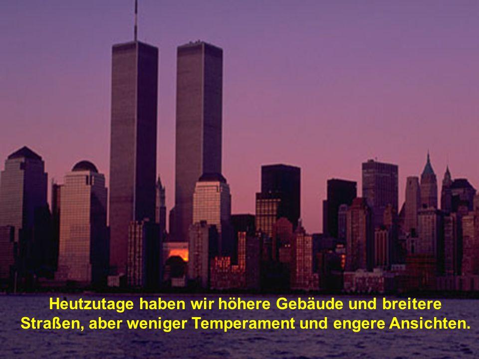 Heutzutage haben wir höhere Gebäude und breitere Straßen, aber weniger Temperament und engere Ansichten.