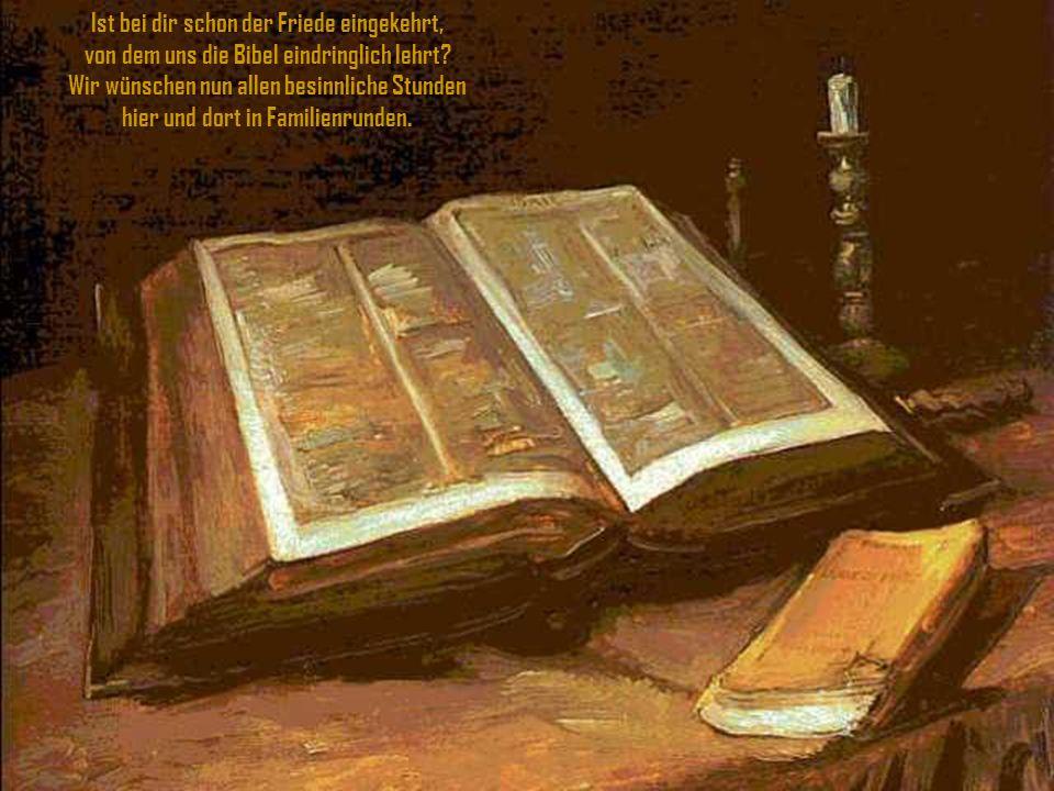 Ist bei dir schon der Friede eingekehrt, von dem uns die Bibel eindringlich lehrt.