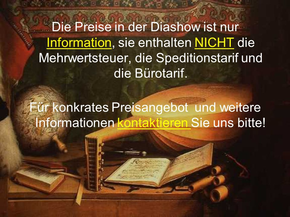 Die Preise in der Diashow ist nur Information, sie enthalten NICHT die Mehrwertsteuer, die Speditionstarif und die Bürotarif.