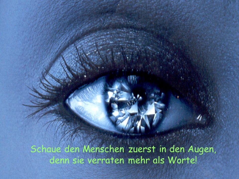 Schaue den Menschen zuerst in den Augen, denn sie verraten mehr als Worte!