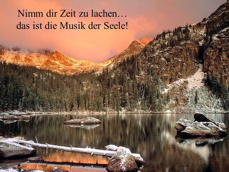 Nimm dir Zeit zu lachen… das ist die Musik der Seele!