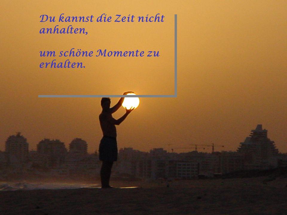 Du kannst die Zeit nicht anhalten, um schöne Momente zu erhalten.
