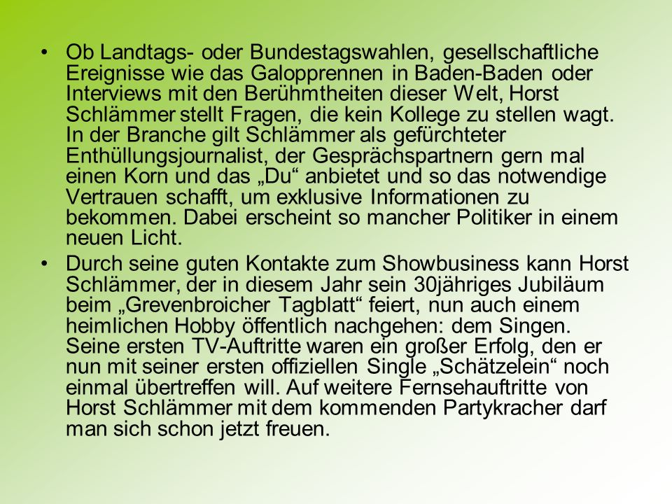 """Ob Landtags- oder Bundestagswahlen, gesellschaftliche Ereignisse wie das Galopprennen in Baden-Baden oder Interviews mit den Berühmtheiten dieser Welt, Horst Schlämmer stellt Fragen, die kein Kollege zu stellen wagt. In der Branche gilt Schlämmer als gefürchteter Enthüllungsjournalist, der Gesprächspartnern gern mal einen Korn und das """"Du anbietet und so das notwendige Vertrauen schafft, um exklusive Informationen zu bekommen. Dabei erscheint so mancher Politiker in einem neuen Licht."""