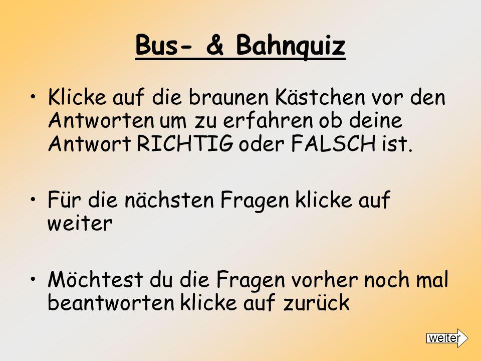 Bus- & Bahnquiz Klicke auf die braunen Kästchen vor den Antworten um zu erfahren ob deine Antwort RICHTIG oder FALSCH ist.