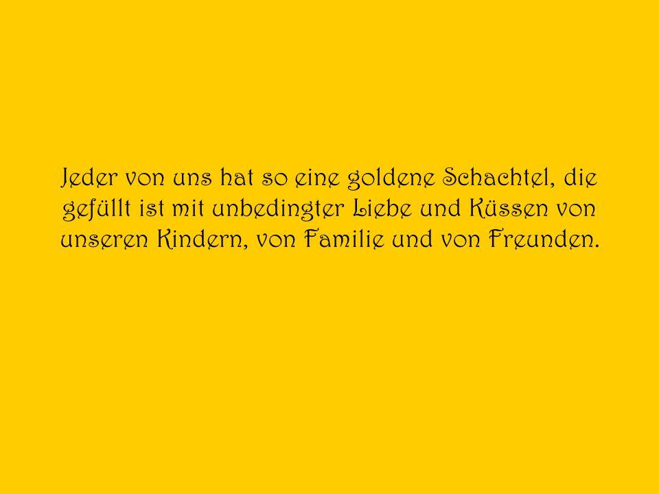 Jeder von uns hat so eine goldene Schachtel, die gefüllt ist mit unbedingter Liebe und Küssen von unseren Kindern, von Familie und von Freunden.