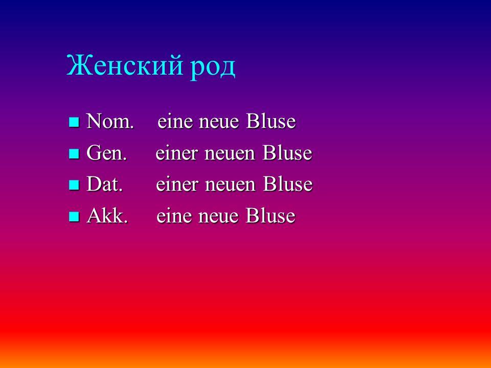 Женский род Nom. eine neue Bluse Gen. einer neuen Bluse