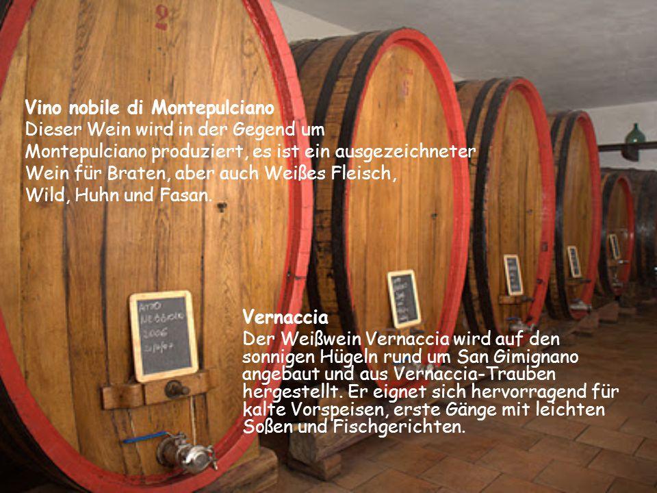 Vino nobile di Montepulciano Dieser Wein wird in der Gegend um Montepulciano produziert, es ist ein ausgezeichneter Wein für Braten, aber auch Weißes Fleisch, Wild, Huhn und Fasan.