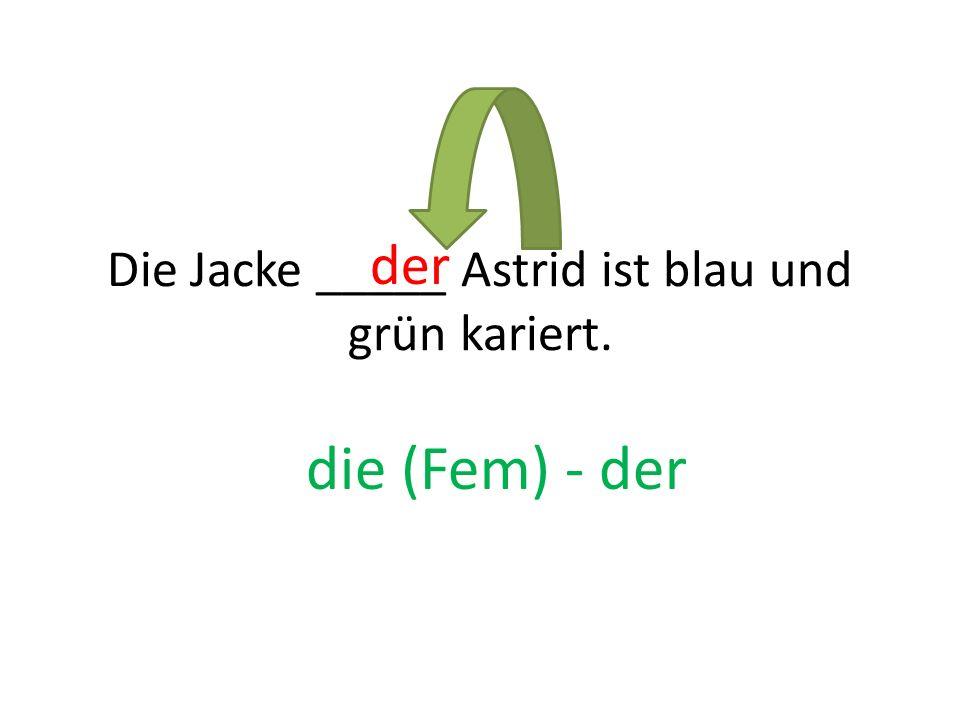 Die Jacke _____ Astrid ist blau und grün kariert.