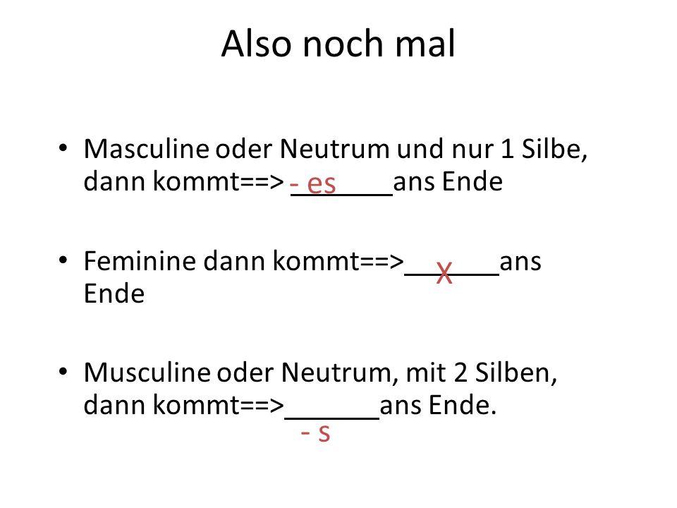 Also noch mal Masculine oder Neutrum und nur 1 Silbe, dann kommt==> ans Ende. Feminine dann kommt==> ans Ende.