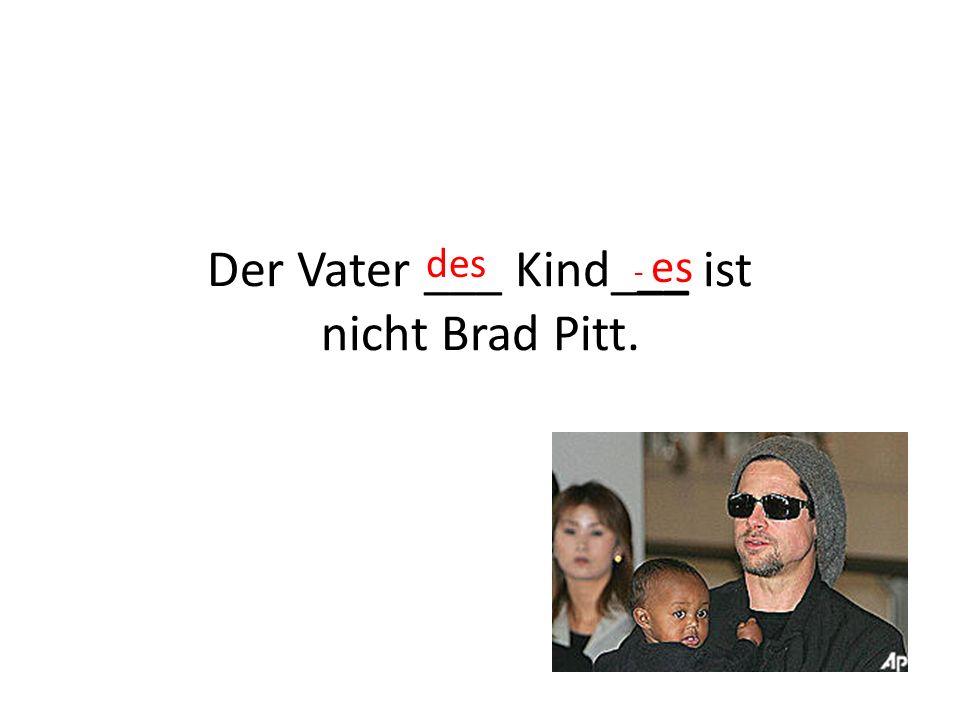 Der Vater ___ Kind___ ist nicht Brad Pitt.