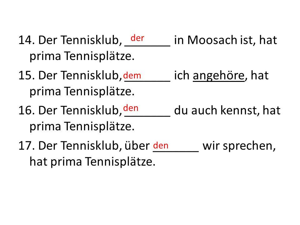 14. Der Tennisklub, _______ in Moosach ist, hat prima Tennisplätze. 15