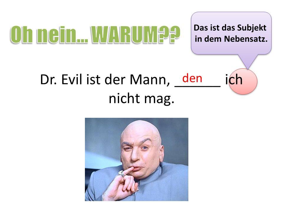 Dr. Evil ist der Mann, ______ ich nicht mag.