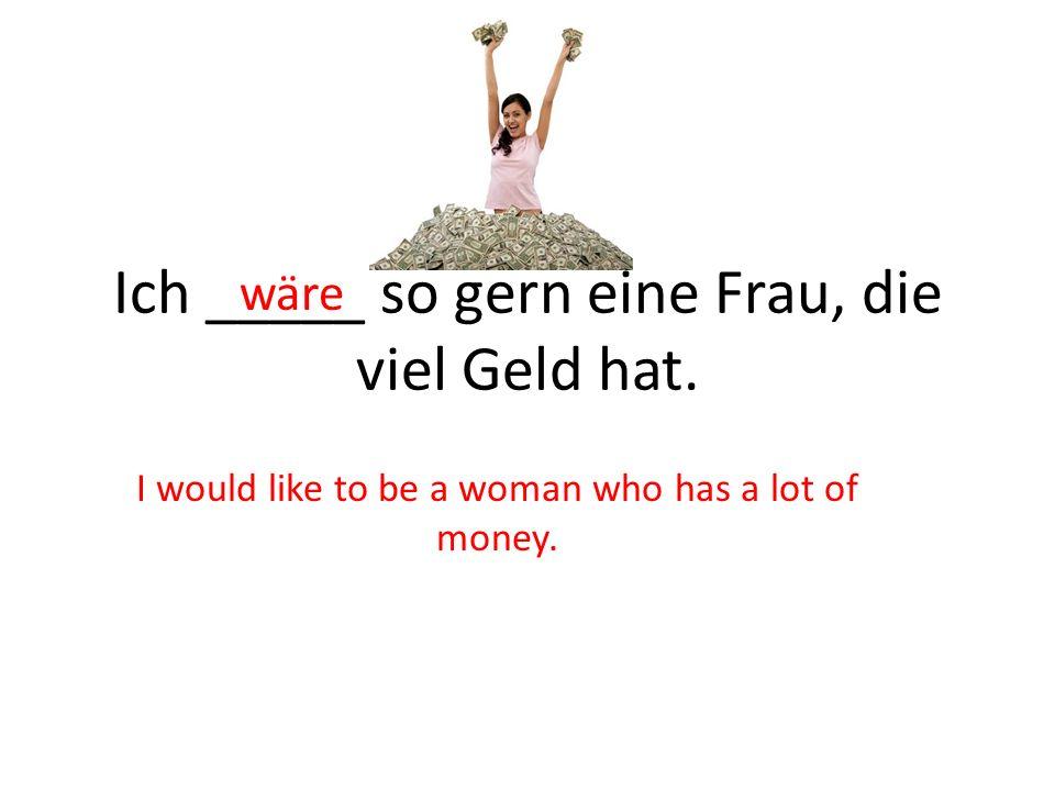 Ich _____ so gern eine Frau, die viel Geld hat.