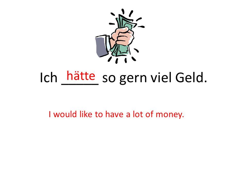 Ich _____ so gern viel Geld.