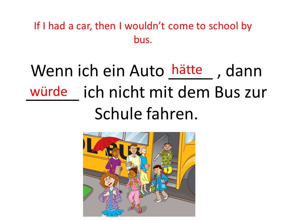 If I had a car, then I wouldn't come to school by bus.