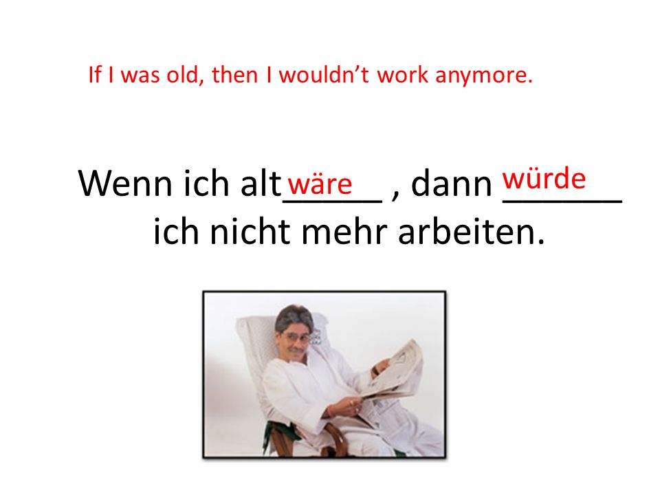 Wenn ich alt_____ , dann ______ ich nicht mehr arbeiten.