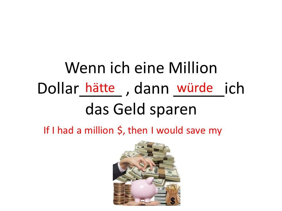 Wenn ich eine Million Dollar_____ , dann ______ich das Geld sparen