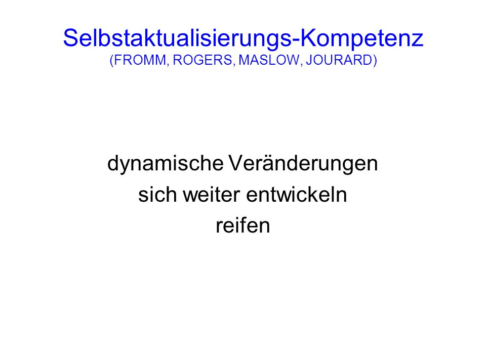 Selbstaktualisierungs-Kompetenz (FROMM, ROGERS, MASLOW, JOURARD)