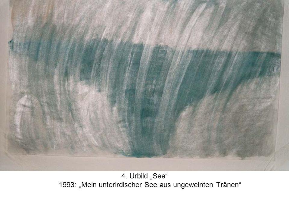 """4. Urbild """"See 1993: """"Mein unterirdischer See aus ungeweinten Tränen"""