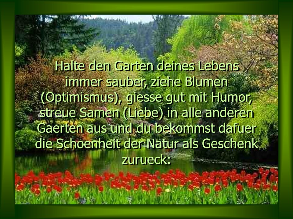 Halte den Garten deines Lebens immer sauber, ziehe Blumen (Optimismus), giesse gut mit Humor, streue Samen (Liebe) in alle anderen Gaerten aus und du bekommst dafuer die Schoenheit der Natur als Geschenk zurueck: