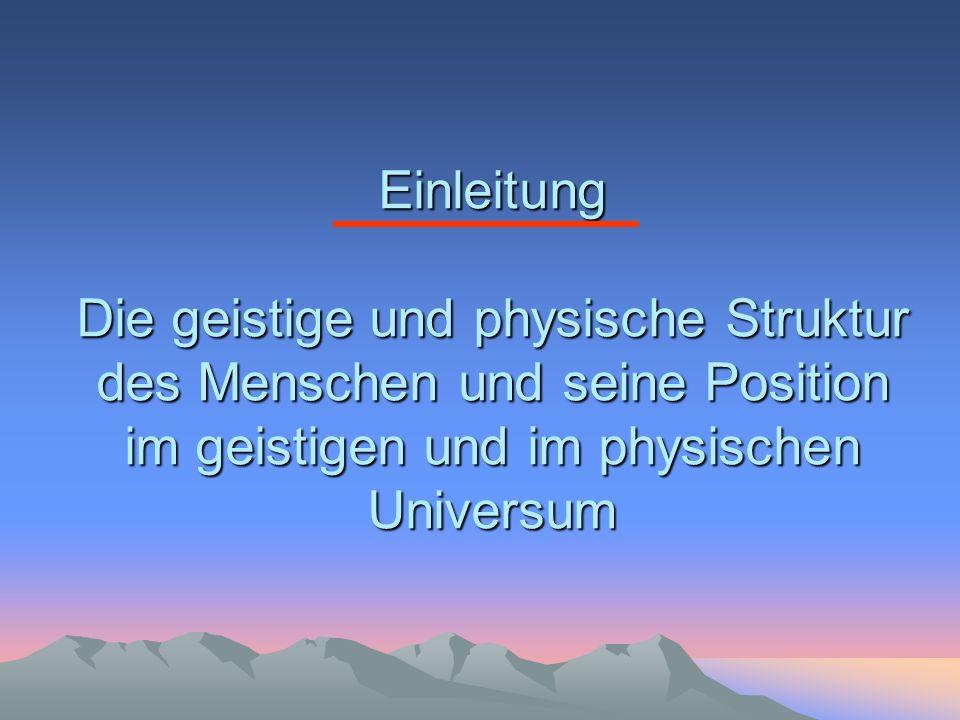 Einleitung Die geistige und physische Struktur des Menschen und seine Position im geistigen und im physischen Universum