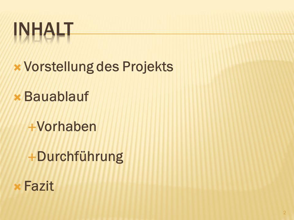 Inhalt Vorstellung des Projekts Bauablauf Vorhaben Durchführung Fazit