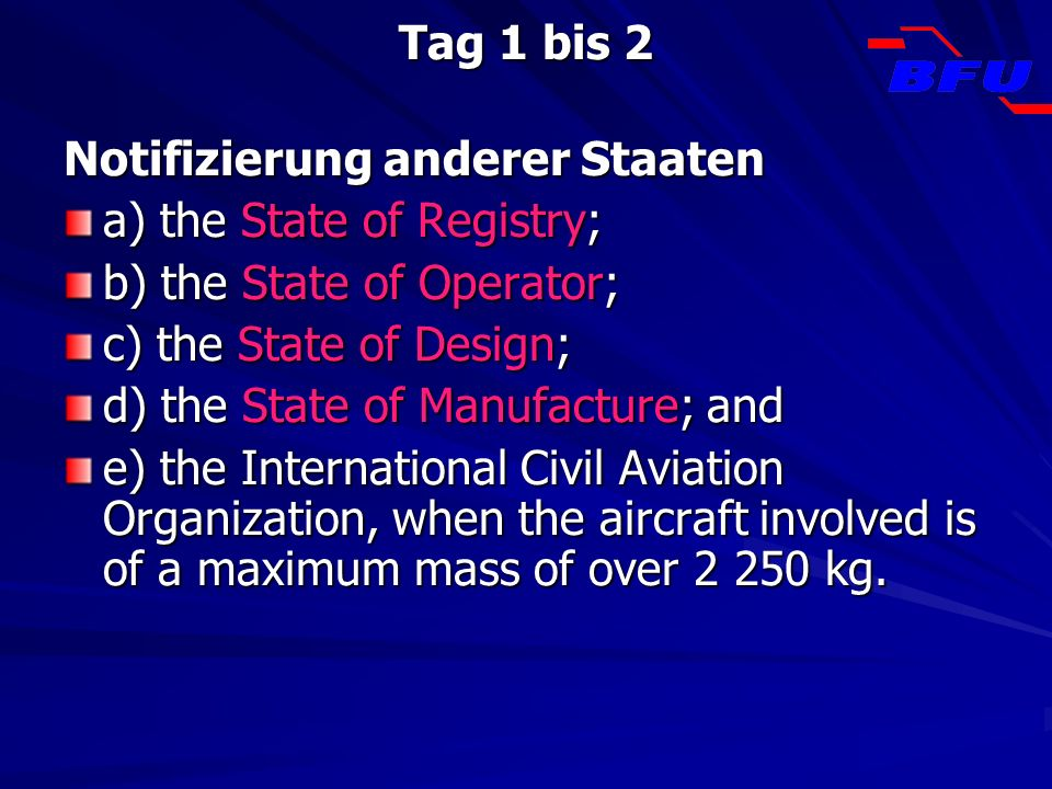 Tag 1 bis 2Notifizierung anderer Staaten. a) the State of Registry; b) the State of Operator; c) the State of Design;