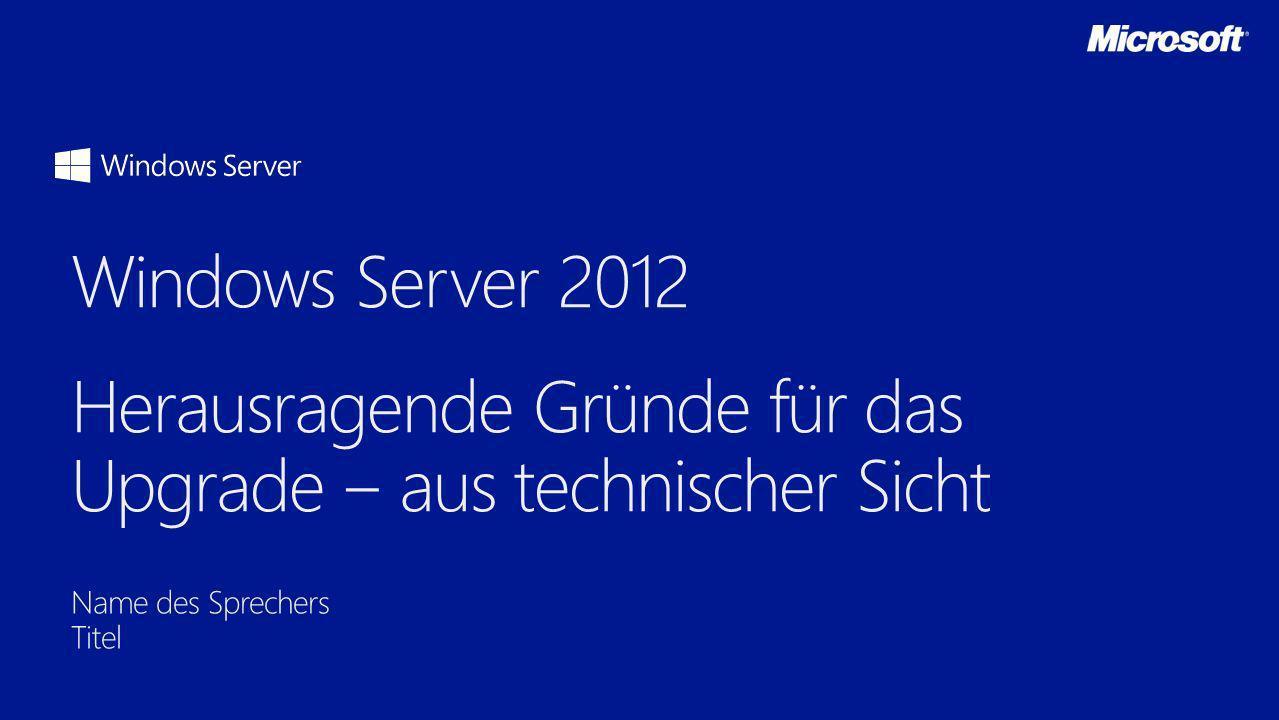 3/28/2017 Windows Server 2012 Herausragende Gründe für das Upgrade ‒ aus technischer Sicht. Name des Sprechers.