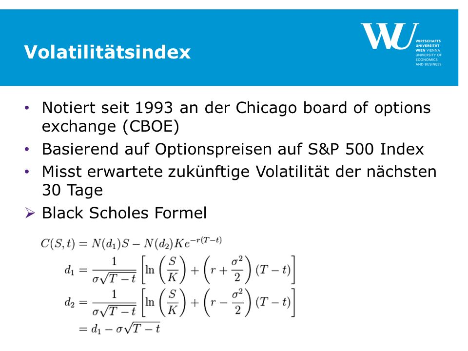 Volatilitätsindex Notiert seit 1993 an der Chicago board of options exchange (CBOE) Basierend auf Optionspreisen auf S&P 500 Index.