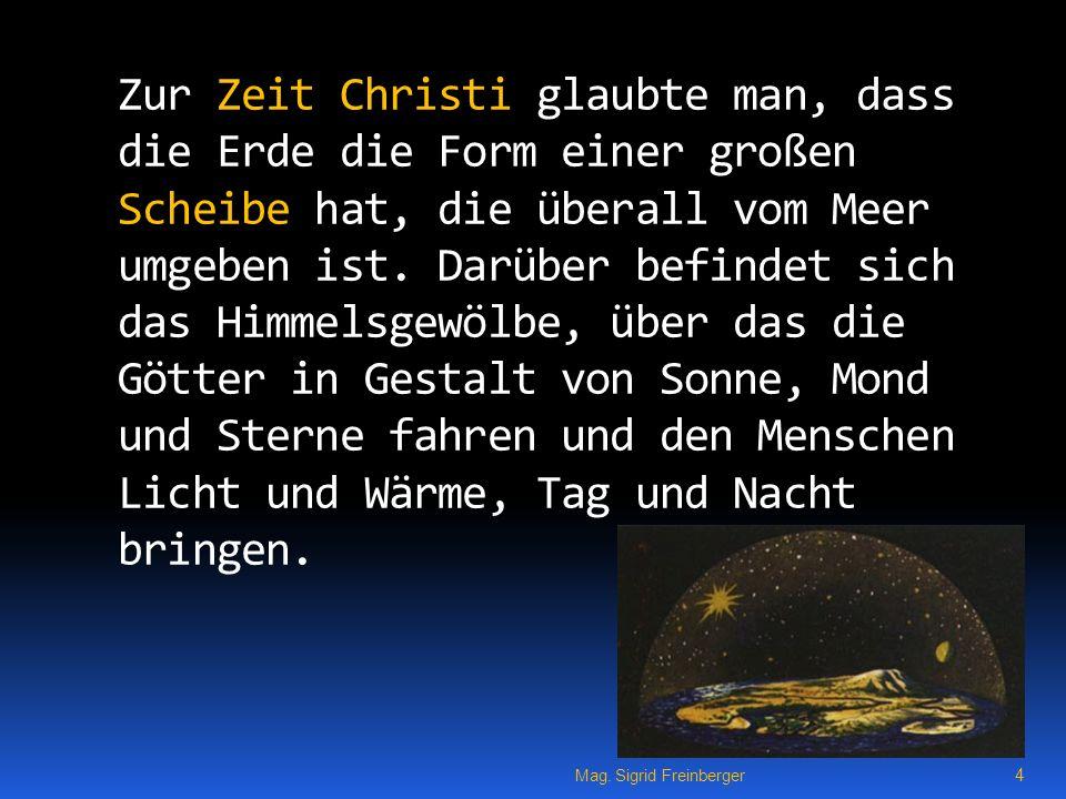 Zur Zeit Christi glaubte man, dass die Erde die Form einer großen Scheibe hat, die überall vom Meer umgeben ist. Darüber befindet sich das Himmelsgewölbe, über das die Götter in Gestalt von Sonne, Mond und Sterne fahren und den Menschen Licht und Wärme, Tag und Nacht bringen.