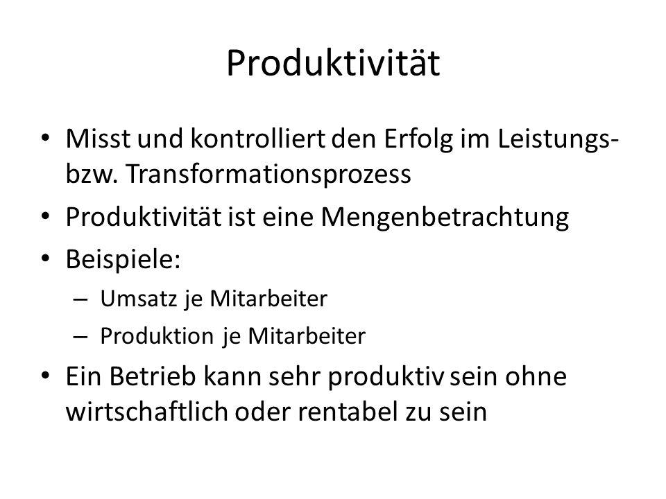 Produktivität Misst und kontrolliert den Erfolg im Leistungs- bzw. Transformationsprozess. Produktivität ist eine Mengenbetrachtung.