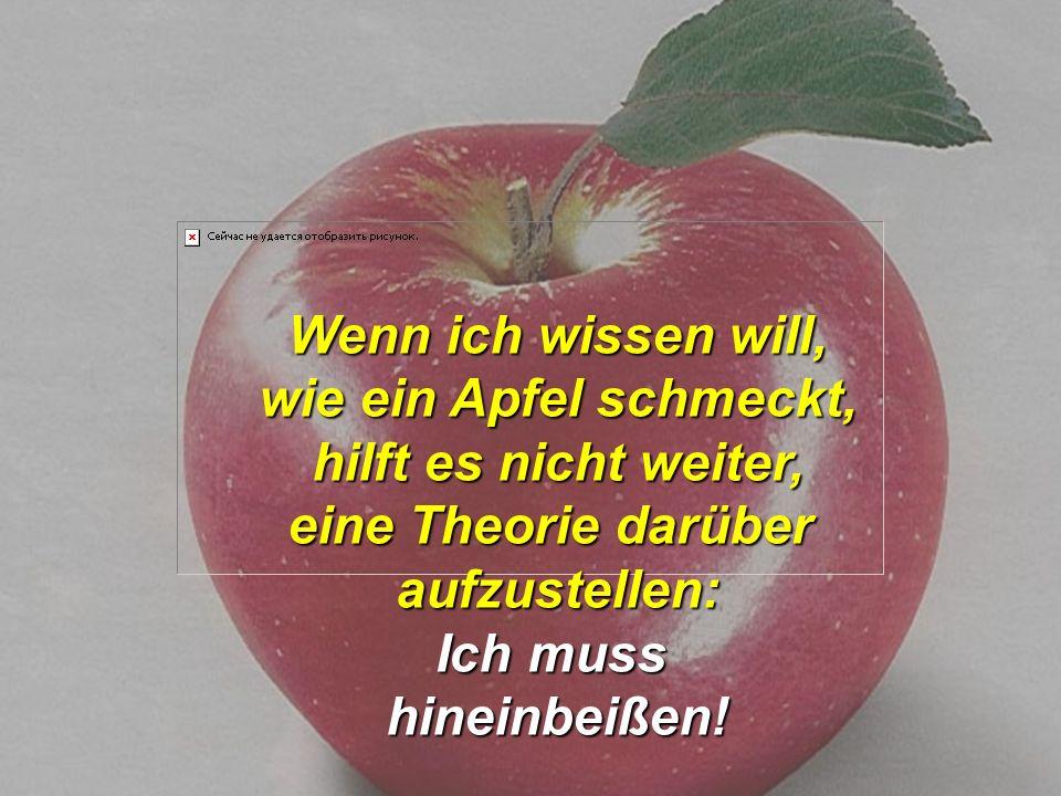 Wenn ich wissen will, wie ein Apfel schmeckt, hilft es nicht weiter, eine Theorie darüber. aufzustellen: