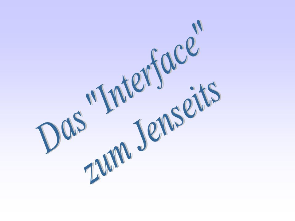 Das Interface zum Jenseits