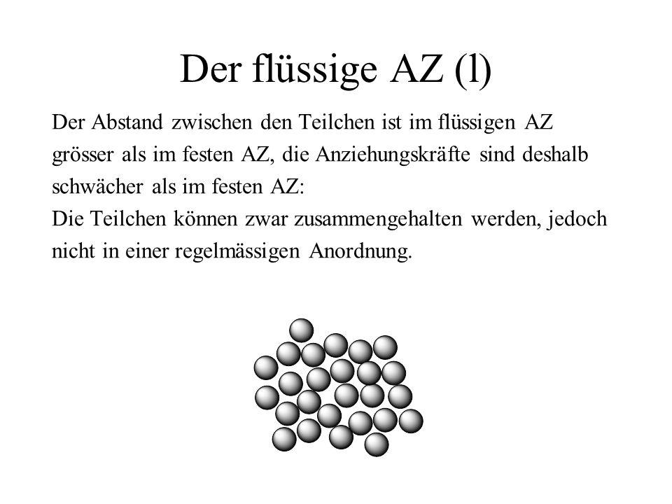 Der flüssige AZ (l) Der Abstand zwischen den Teilchen ist im flüssigen AZ. grösser als im festen AZ, die Anziehungskräfte sind deshalb.