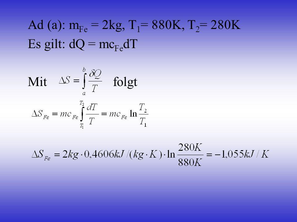 Ad (a): mFe = 2kg, T1= 880K, T2= 280K Es gilt: dQ = mcFedT Mit folgt
