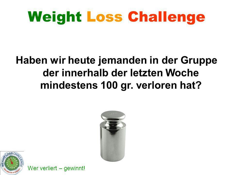Weight Loss Challenge Haben wir heute jemanden in der Gruppe der innerhalb der letzten Woche mindestens 100 gr.