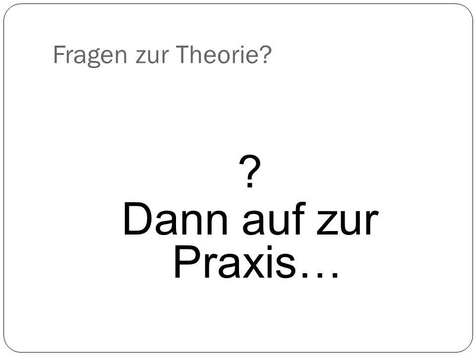 Fragen zur Theorie Dann auf zur Praxis…