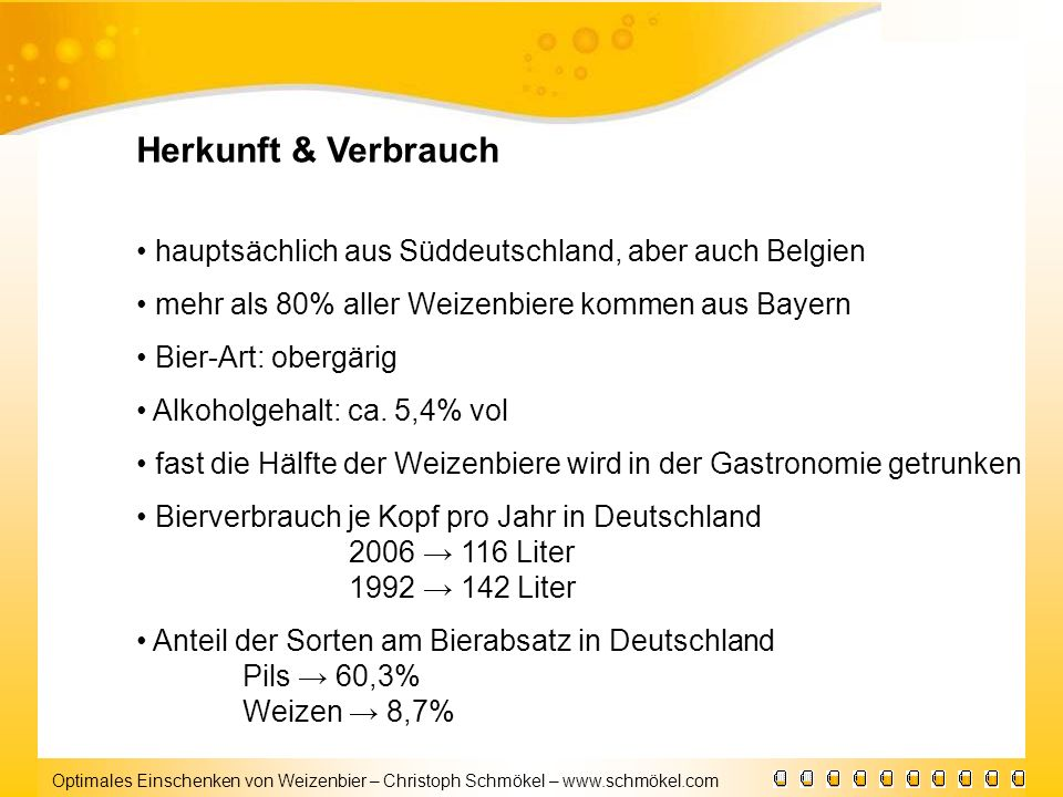Herkunft & Verbrauch • hauptsächlich aus Süddeutschland, aber auch Belgien. • mehr als 80% aller Weizenbiere kommen aus Bayern.